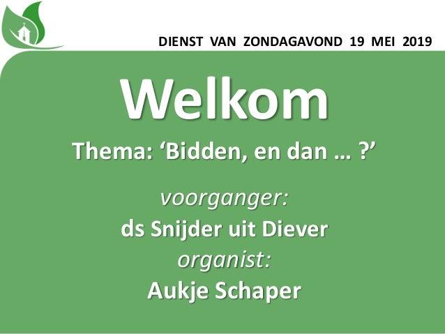 DIENST VAN ZONDAGAVOND 19 MEI 2019 Welkom Thema: 'Bidden, en dan … ?' voorganger: ds Snijder uit Diever organist: Aukje Sc...