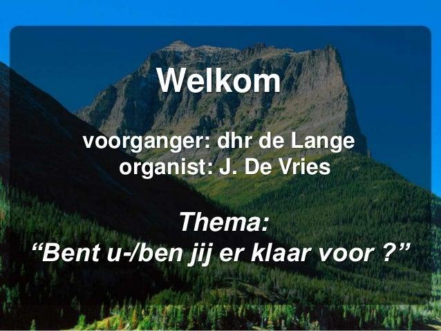 """Welkom voorganger: dhr de Lange organist: J. De Vries Thema: """"Bent u-/ben jij er klaar voor ?"""""""