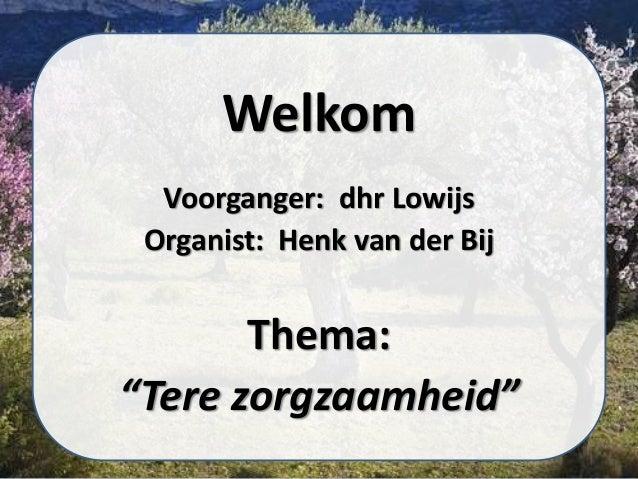 """Welkom Voorganger: dhr Lowijs Organist: Henk van der Bij Thema: """"Tere zorgzaamheid"""""""