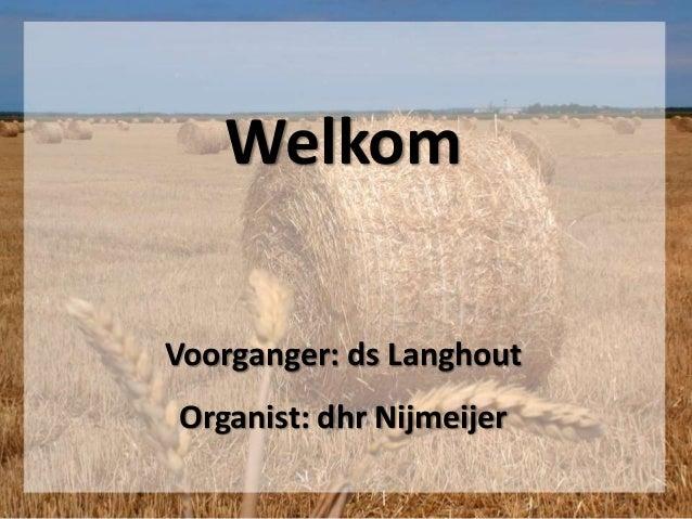 Welkom Voorganger: ds Langhout Organist: dhr Nijmeijer