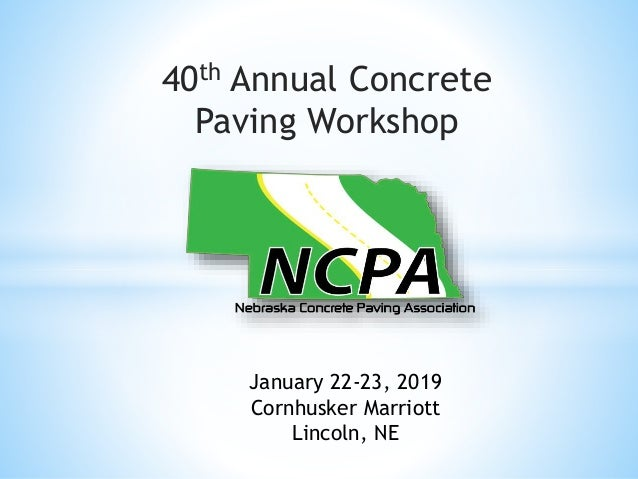 40th Annual Concrete Paving Workshop January 22-23, 2019 Cornhusker Marriott Lincoln, NE
