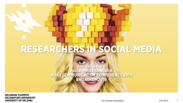 RESEARCHERS IN SOCIAL MEDIA Anu Valkeajärvi Social Media Specialist NUAS COMMUNICATION CONFERENCE 2019 #NUASKOM2019 27/01/...