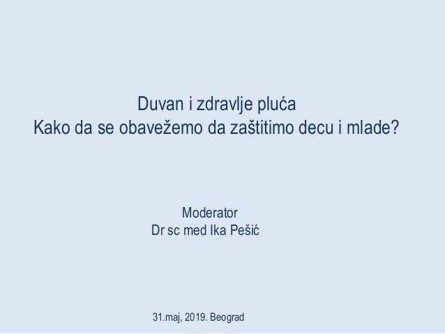 Duvan i zdravlje pluća Kako da se obavežemo da zaštitimo decu i mlade? Moderator Dr sc med Ika Pešić 31.maj, 2019. Beograd