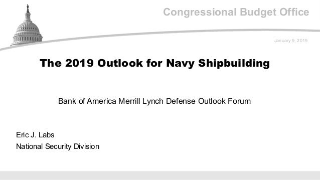 Congressional Budget Office Bank of America Merrill Lynch Defense Outlook Forum January 9, 2019 Eric J. Labs National Secu...