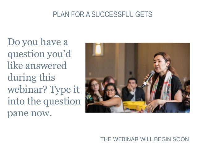PLAN FOR A SUCCESSFUL GETS Do you have a question you'd like answered during this webinar? Type it into the question pane ...