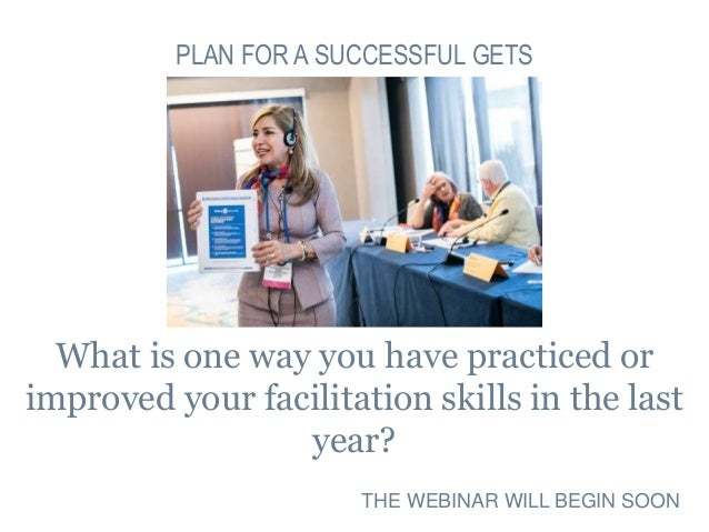 What is one way you have practiced or improved your facilitation skills in the last year? PLAN FOR A SUCCESSFUL GETS THE W...