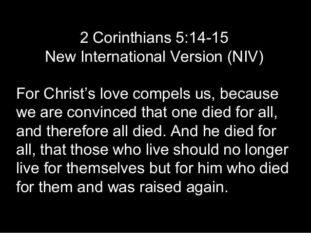 2 Corinthians 5:14-15 New International Version (NIV) For Christ's love compels us, because we are convinced that one died...