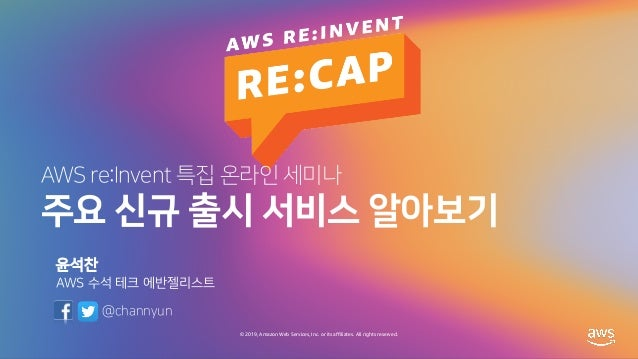 © 2019, Amazon Web Services, Inc. or its affiliates. All rights reserved. AWS re:Invent 특집 온라인 세미나 주요 신규 출시 서비스 알아보기 윤석찬 A...