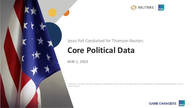 © 2019 Ipsos 1 Core Political Data MAY 1, 2019 Ipsos Poll Conducted for Thomson Reuters © 2019 Ipsos. All rights reserved....