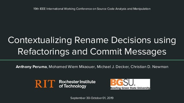 Contextualizing Rename Decisions using Refactorings and Commit Messages Anthony Peruma, Mohamed Wiem Mkaouer, Michael J. D...