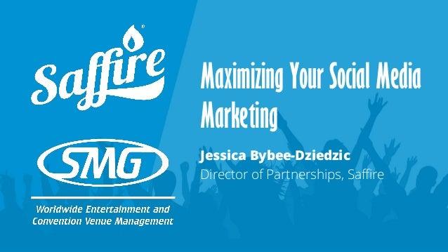 Maximizing Your Social Media Marketing Jessica Bybee-Dziedzic Director of Partnerships, Saffire