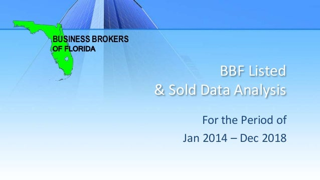 BBF Listed & Sold Data Analysis For the Period of Jan 2014 – Dec 2018 BUSINESS BROKERS OF FLORIDA