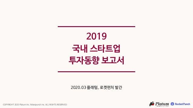 2019 국내 스타트업 투자동향 보고서 2020.03 플래텀, 로켓펀치 발간 COPYRIGHT 2020 Platum Inc. Roketpunch Inc. ALL RIGHTS RESERVED