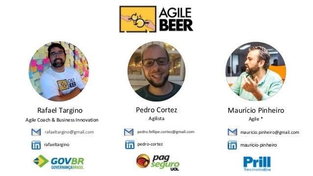 Rafael Targino Agile Coach & Business Innovation Pedro Cortez Agilista Maurício Pinheiro Agile * rafaeltargino pedro-corte...