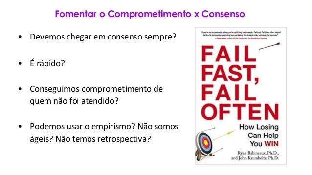 Fomentar o Comprometimento x Consenso • Devemos chegar em consenso sempre? • É rápido? • Conseguimos comprometimento de qu...