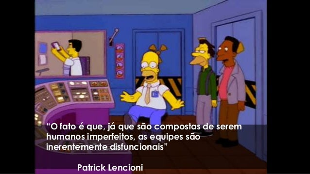 """""""O fato é que, já que são compostas de serem humanos imperfeitos, as equipes são inerentemente disfuncionais"""" Patrick Lenc..."""