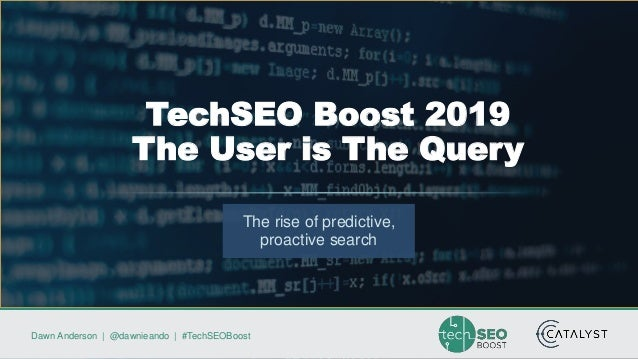 Dawn Anderson | @dawnieando | #TechSEOBoost The rise of predictive, proactive search TechSEO Boost 2019 The User is The Qu...