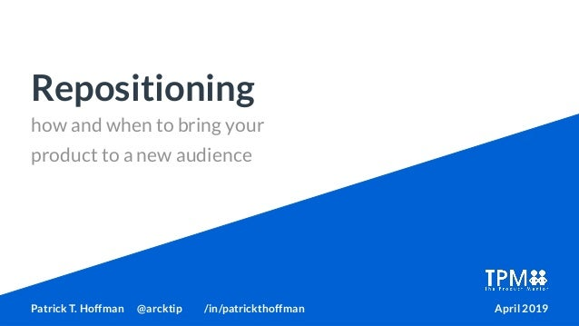 how and when to bring your product to a new audience Repositioning Patrick T. Hoffman @arcktip /in/patrickthoffman April 2...
