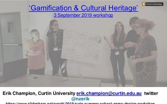 'Gamification & Cultural Heritage' 3 September 2019 workshop Erik Champion, Curtin University erik.champion@curtin.edu.au ...