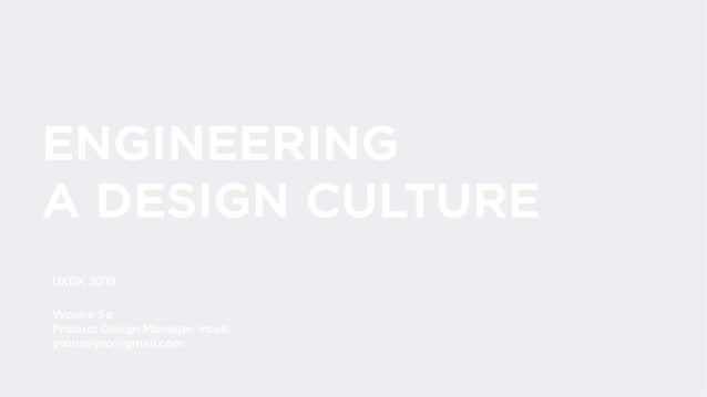 ENGINEERING A DESIGN CULTURE Yvonne So Product Design Manager, Intuit yvonneyso@gmail.com UXDX 2019
