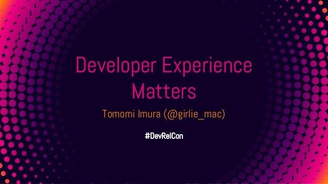 1 Developer Experience Matters Tomomi Imura (@girlie_mac) #DevRelCon