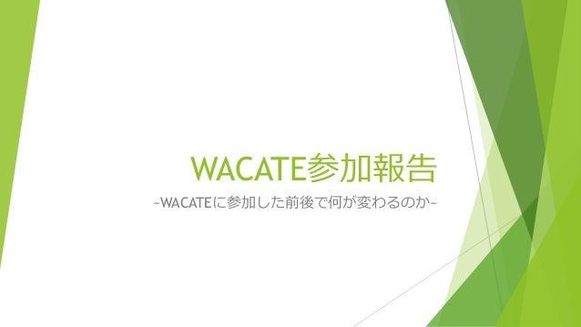 WACATE参加報告 ~WACATEに参加した前後で何が変わるのか~