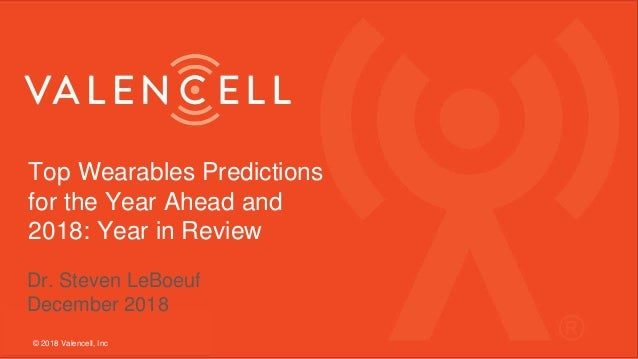Top Wearables Predictions for the Year Ahead and 2018: Year in Review © 2018 Valencell, Inc Dr. Steven LeBoeuf December 20...