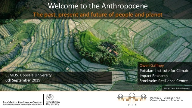 Welcome to the Anthropocene The past, present and future of people and planet CEMUS, Uppsala University 6th September 2019...