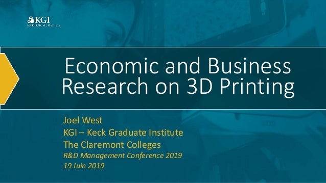 Economic and Business Research on 3D Printing Joel West KGI – Keck Graduate Institute The Claremont Colleges R&D Managemen...