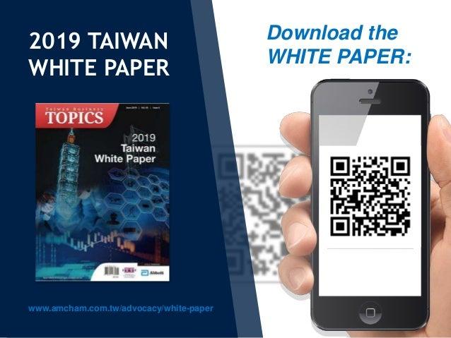 2019 TAIWAN WHITE PAPER www.amcham.com.tw/advocacy/white-paper Download the WHITE PAPER: