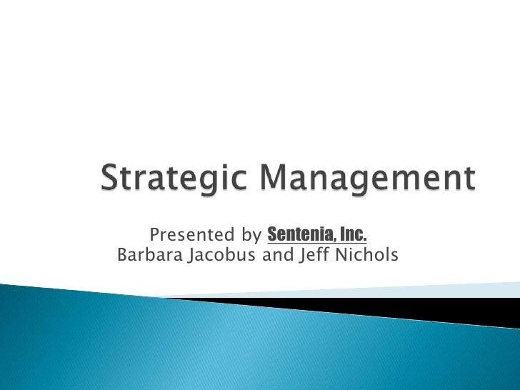 Strategic Management<br />Presented by Sentenia, Inc.<br />Barbara Jacobus and Jeff Nichols<br />