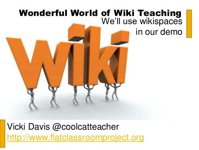 Wonderful World of Wiki Teaching Vicki Davis @coolcatteacher http://www.flatclassroomproject.org We'll use wikispaces in o...
