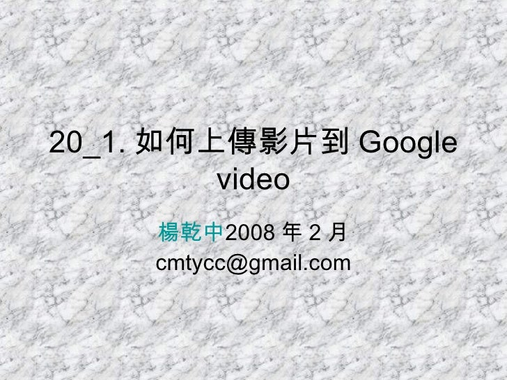 20_1. 如何上傳影片到 Google video 楊乾中 2008 年 2 月  [email_address]