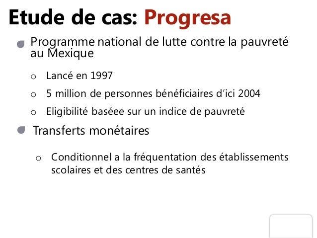 Etude de cas: Progresa Programme national de lutte contre la pauvreté au Mexique o Lancé en 1997 o 5 million de personnes ...