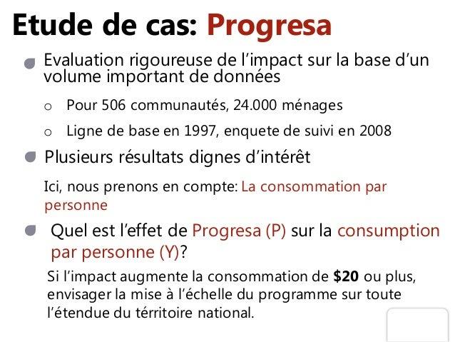 Etude de cas: Progresa Evaluation rigoureuse de l'impact sur la base d'un volume important de données o Pour 506 communaut...