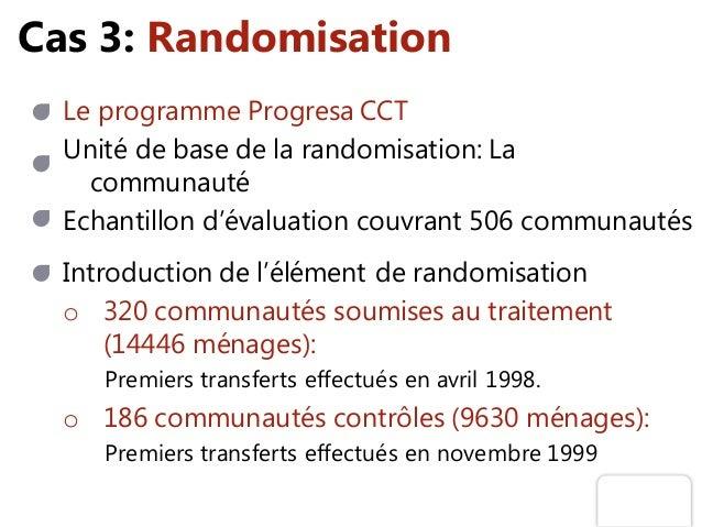 Cas 3: Randomisation Le programme Progresa CCT Unité de base de la randomisation: La communauté o 320 communautés soumises...