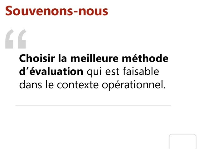 Souvenons-nous Choisir la meilleure méthode d'évaluation qui est faisable dans le contexte opérationnel.