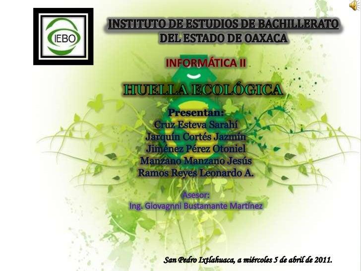 INSTITUTO DE ESTUDIOS DE BACHILLERATO DEL ESTADO DE OAXACA<br />INFORMÁTICA II<br />HUELLA ECOLÓGICA<br />Presentan:<br />...