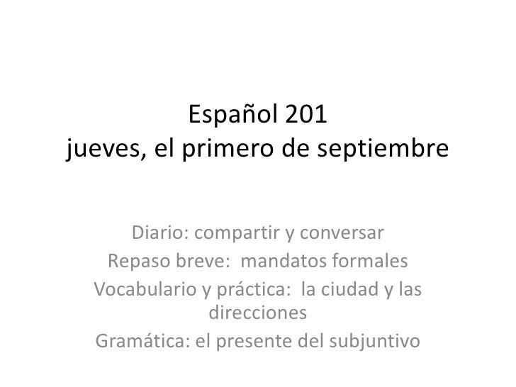 Español 201jueves, el primero de septiembre<br />Diario: compartir y conversar<br />Repaso breve:  mandatos formales<br />...