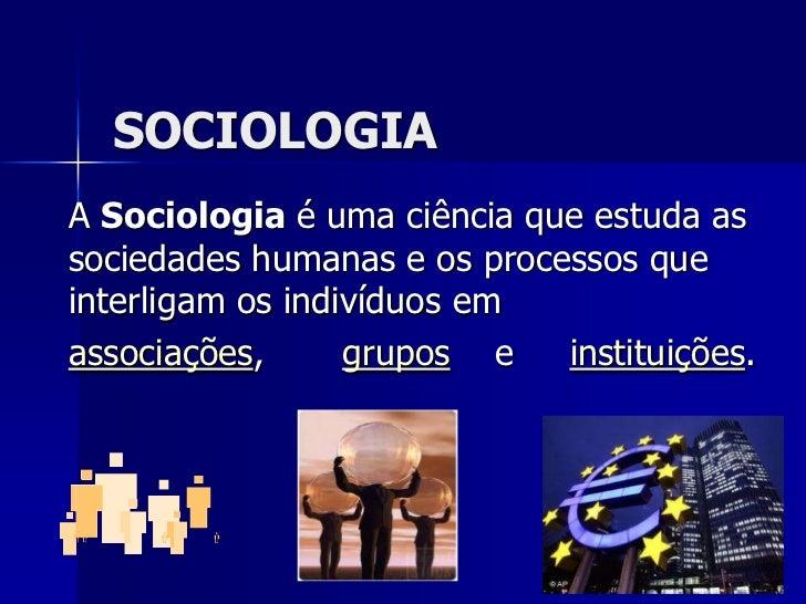 SOCIOLOGIA<br />A Sociologia é uma ciência que estuda as sociedades humanas e os processos que interligam os indivíduos em...