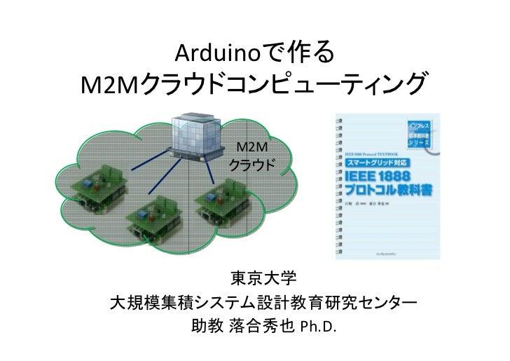 Arduinoで作るM2Mクラウドコンピューティング         M2M        クラウド         東京大学 大規模集積システム設計教育研究センター      助教 落合秀也 Ph.D.