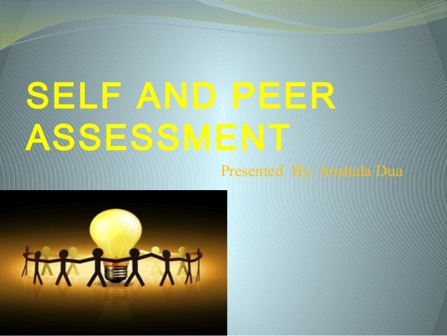 SELF AND PEER ASSESSMENT Presented By: Anshula Dua