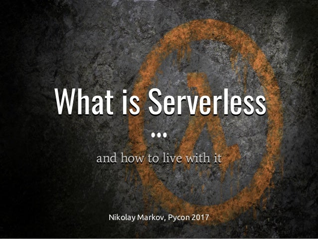 and how to live with it What is ServerlessWhat is Serverless and how to live with it Nikolay Markov, Pycon 2017