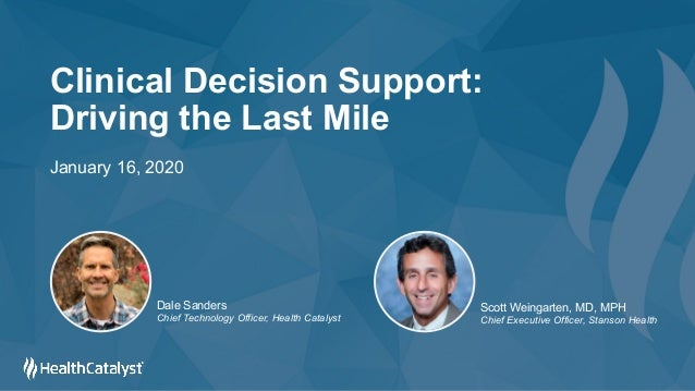 Clinical Decision Support: Driving the Last Mile January 16, 2020 Dale Sanders Chief Technology Officer, Health Catalyst S...