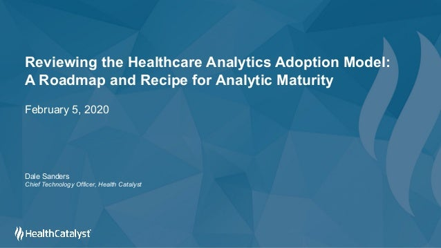 Reviewing the Healthcare Analytics Adoption Model: A Roadmap and Recipe for Analytic Maturity February 5, 2020 Dale Sander...