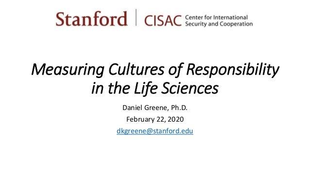 Measuring Cultures of Responsibility in the Life Sciences Daniel Greene, Ph.D. February 22, 2020 dkgreene@stanford.edu