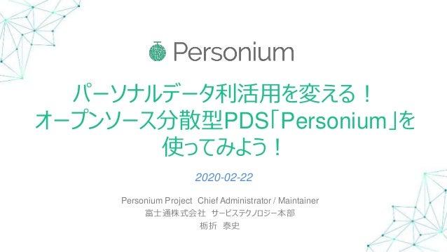 パーソナルデータ利活用を変える! オープンソース分散型PDS「Personium」を 使ってみよう! Personium Project Chief Administrator / Maintainer 富士通株式会社 サービステクノロジー本部...