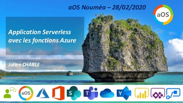 Application Serverless avec les fonctions Azure Julien CHABLE aOS Nouméa – 28/02/2020