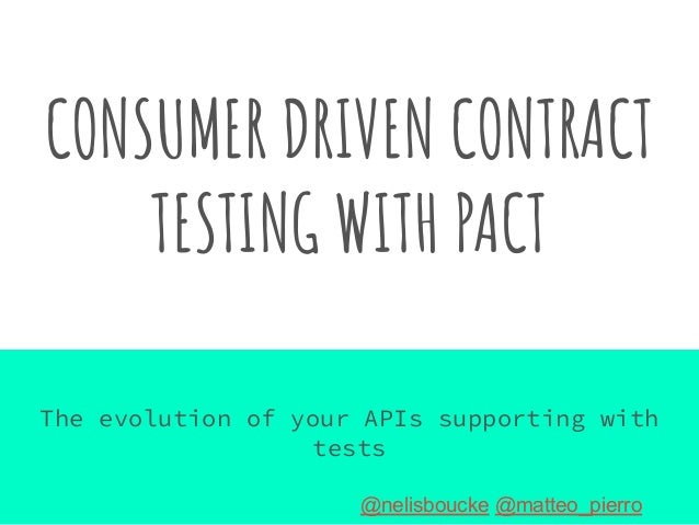 CONSUMER DRIVEN CONTRACT TESTING WITH PACT The evolution of your APIs supporting with tests @nelisboucke @matteo_pierro