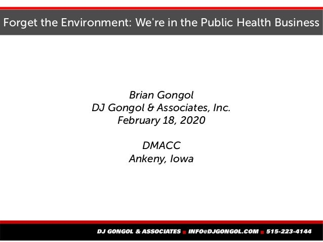 Forget the Environment: We're in the Public Health Business Brian Gongol DJ Gongol & Associates, Inc. February 18, 2020 DM...